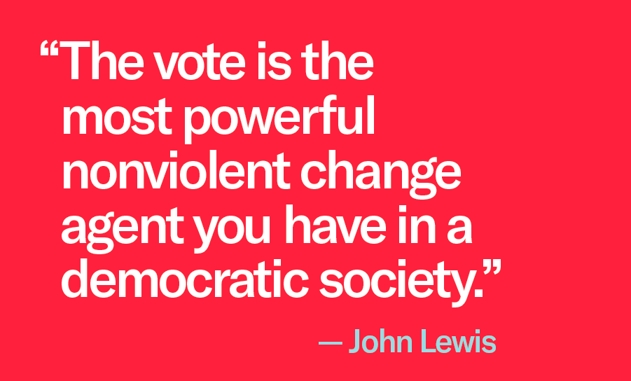"""The vote is the most powerful nonviolent change agent you have in a democratic society."" -- John Lewis"