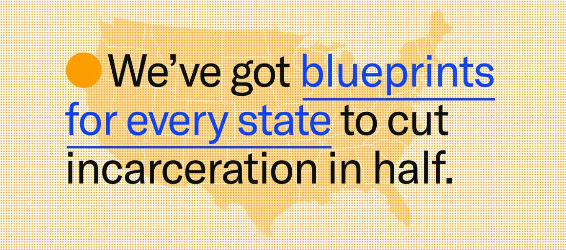 we've got blueprints for every state to cut incarceration in half